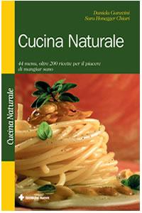 Cucina naturale. 44 menù, oltre 200 ricette per il piacere di mangiare sano